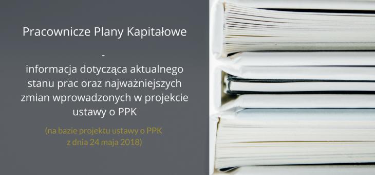 Pracownicze Plany Kapitałowe – Informacja dotycząca aktualnego stanu prac oraz najważniejszych zmian wprowadzonych w projekcie ustawy o PPK